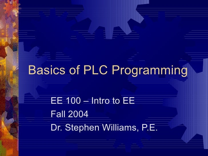 Basics of PLC Programming   EE 100 – Intro to EE   Fall 2004   Dr. Stephen Williams, P.E.