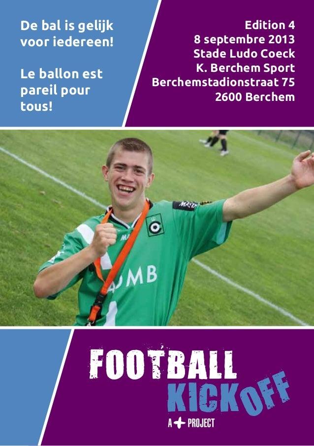 1 De bal is gelijk voor iedereen! Le ballon est pareil pour tous! Edition 4 8 septembre 2013 Stade Ludo Coeck K. Berchem S...