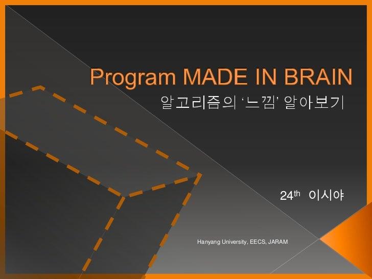 Program MADE IN BRAIN<br />알고리즘의 '느낌' 알아보기<br />24th이시야<br />Hanyang University, EECS, JARAM<br />