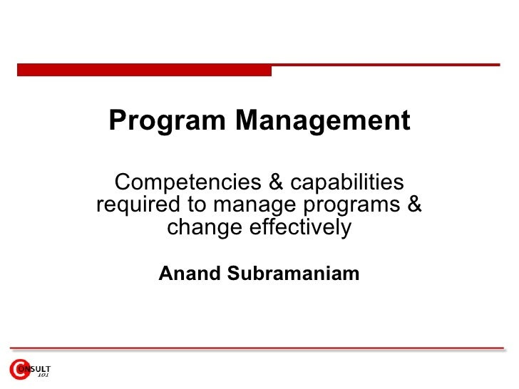 Program Management Competencies & capabilities required to manage programs & change effectively Anand Subramaniam