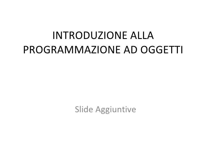 INTRODUZIONE ALLA PROGRAMMAZIONE AD OGGETTI Slide Aggiuntive