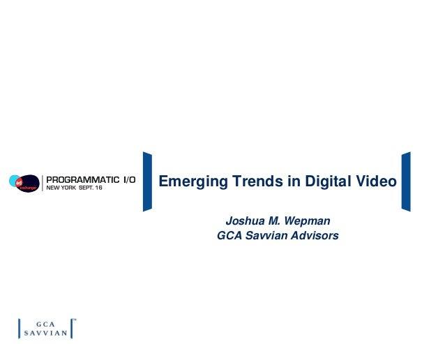 Emerging Trends in Digital Video Joshua M. Wepman GCA Savvian Advisors