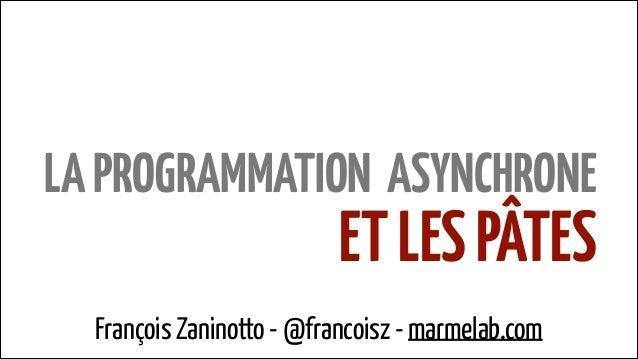 LA PROGRAMMATION ASYNCHRONE  ET LES PÂTES  François Zaninotto - @francoisz - marmelab.com