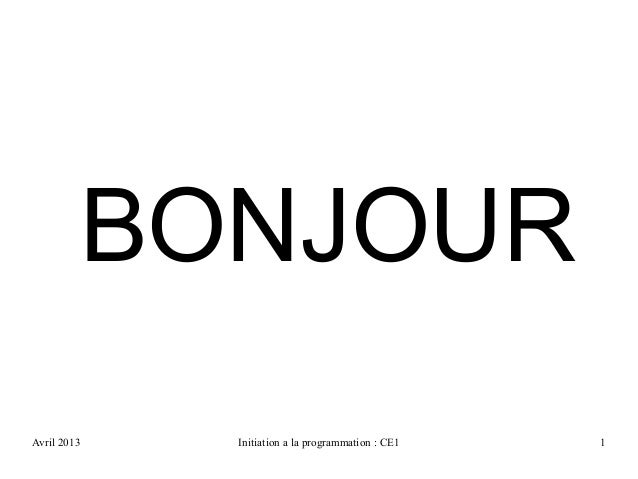 Avril 2013 Initiation a la programmation : CE1 1BONJOUR