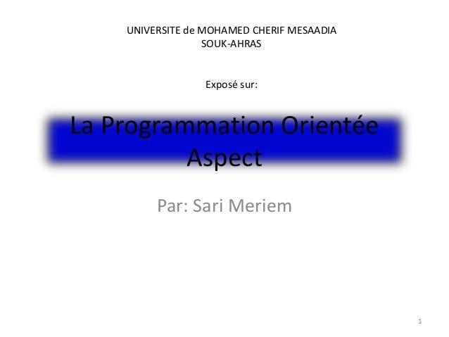 La Programmation Orientée Aspect Par: Sari Meriem 1 UNIVERSITE de MOHAMED CHERIF MESAADIA SOUK-AHRAS Exposé sur: