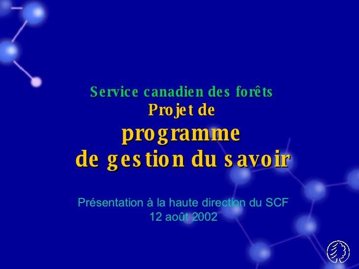 Service canadien des forêts Projet de programme de gestion du savoir Présentation à la haute direction du SCF 12 août 2002