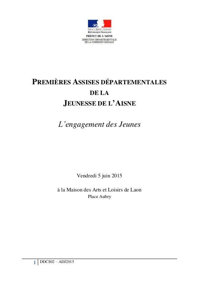 1 DDCS02 – ADJ2015 PREMIÈRES ASSISES DÉPARTEMENTALES DE LA JEUNESSE DE L'AISNE L'engagement des Jeunes Vendredi 5 juin 201...
