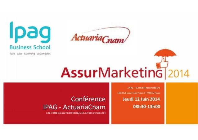 Conférence IPAG - ActuariaCnam site : http://assurmarketing2014.actuariacnam.net IPAG – Grand Amphithéâtre 184 Bld Saint-G...