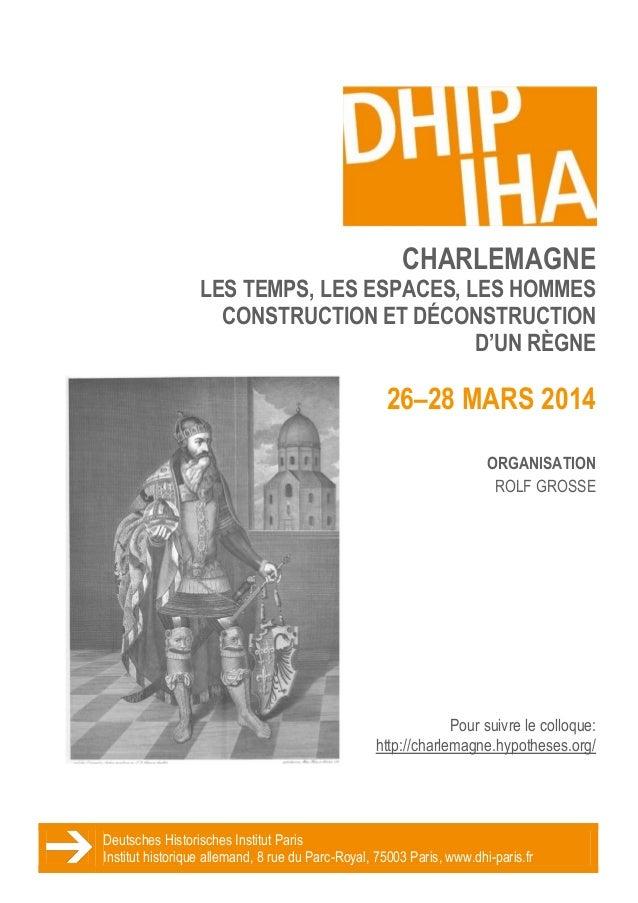 CHARLEMAGNE LES TEMPS, LES ESPACES, LES HOMMES CONSTRUCTION ET DÉCONSTRUCTION D'UN RÈGNE  26–28 MARS 2014 ORGANISATION ROL...