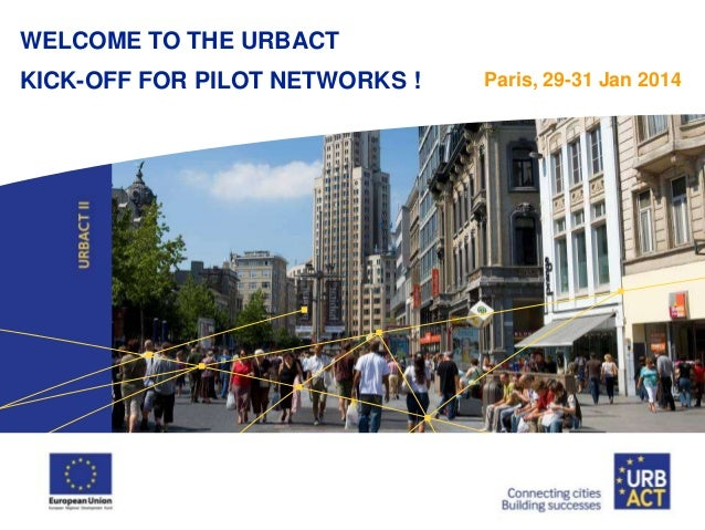 WELCOME TO THE URBACT  KICK-OFF FOR PILOT NETWORKS !  Paris, 29-31 Jan 2014