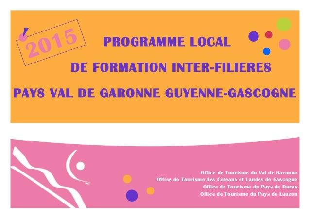 PROGRAMME LOCAL DE FORMATION INTER-FILIERES PAYS VAL DE GARONNE GUYENNE-GASCOGNE 2015 Office de Tourisme du Val de Garonne...