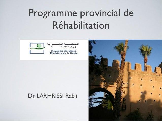 Programme provincial de     RéhabilitationDr LARHRISSI Rabii