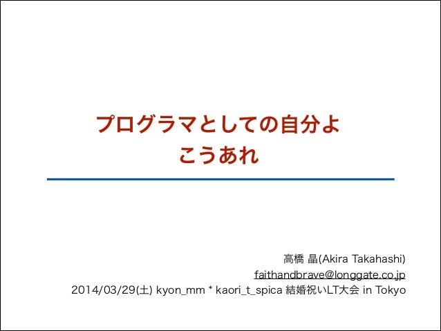 プログラマとしての自分よ こうあれ 高橋 晶(Akira Takahashi) faithandbrave@longgate.co.jp 2014/03/29(土) kyon_mm * kaori_t_spica 結婚祝いLT大会 in Tok...