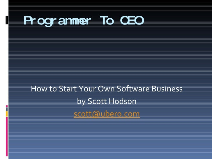 Programmer To CEO <ul><li>How to Start Your Own Software Business </li></ul><ul><li>by Scott Hodson </li></ul><ul><li>[ema...