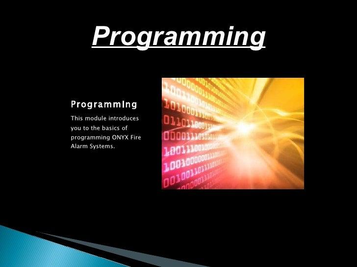 <ul><li>Programming </li></ul><ul><li>This module introduces you to the basics of programming ONYX Fire Alarm Systems. </l...