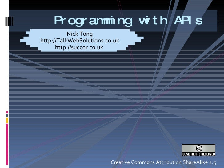 Programming with APIs Nick Tong http://TalkWebSolutions.co.uk http://succor.co.uk  Creative Commons Attribution ShareAlike...