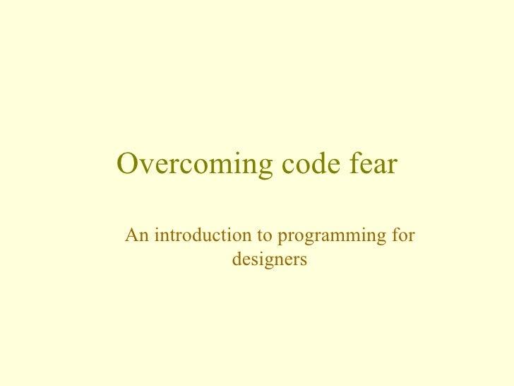 Overcoming code fear <ul><ul><li>An introduction to programming for designers </li></ul></ul>
