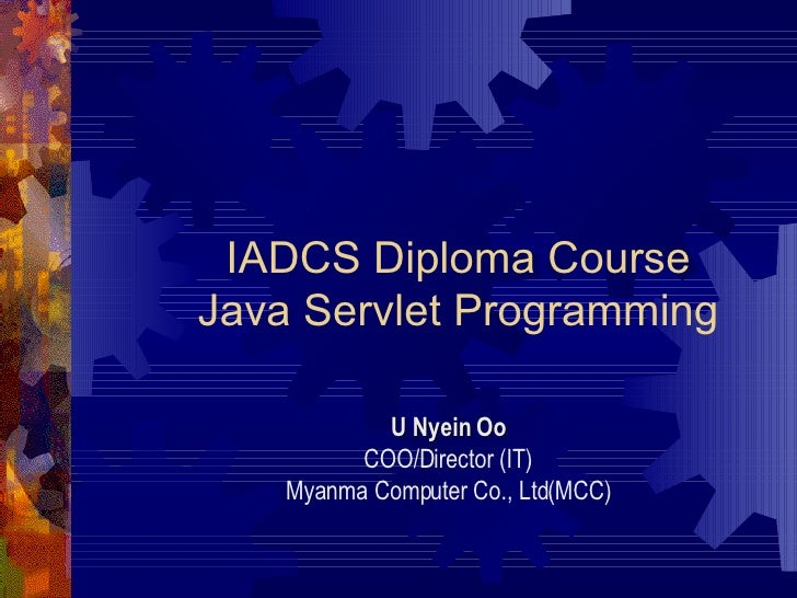 IADCS Diploma Course Java Servlet Programming U Nyein Oo COO/Director (IT) Myanma Computer Co., Ltd(MCC)