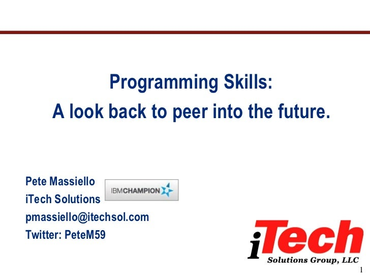 Programming Skills:    A look back to peer into the future.Pete MassielloiTech Solutionspmassiello@itechsol.comTwitter: Pe...