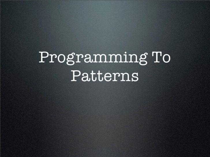 Programming To    Patterns