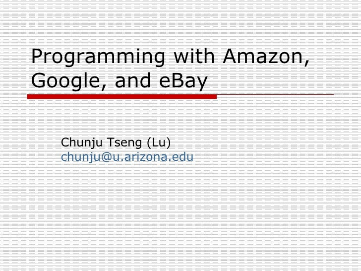 Programming with Amazon, Google, and eBay Chunju Tseng (Lu) [email_address]