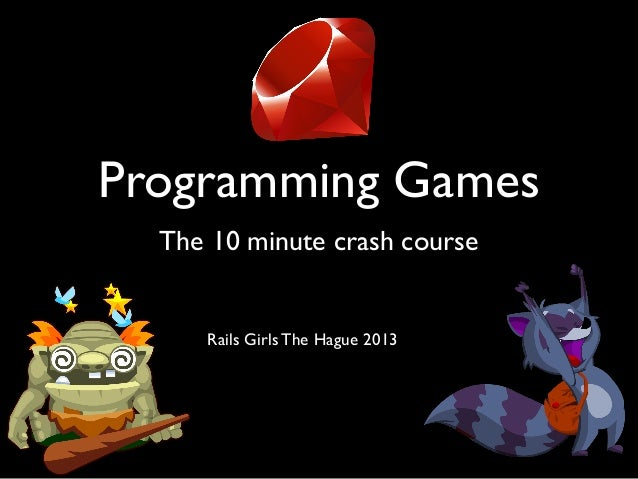 Programming Games The 10 minute crash course Rails Girls The Hague 2013