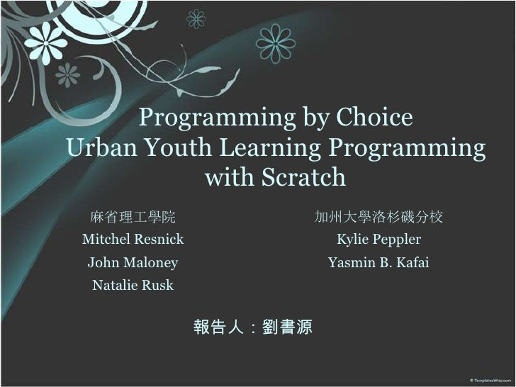Programming by ChoiceUrban Youth Learning Programming with Scratch<br />麻省理工學院<br />MitchelResnick<br />John Maloney<br />...