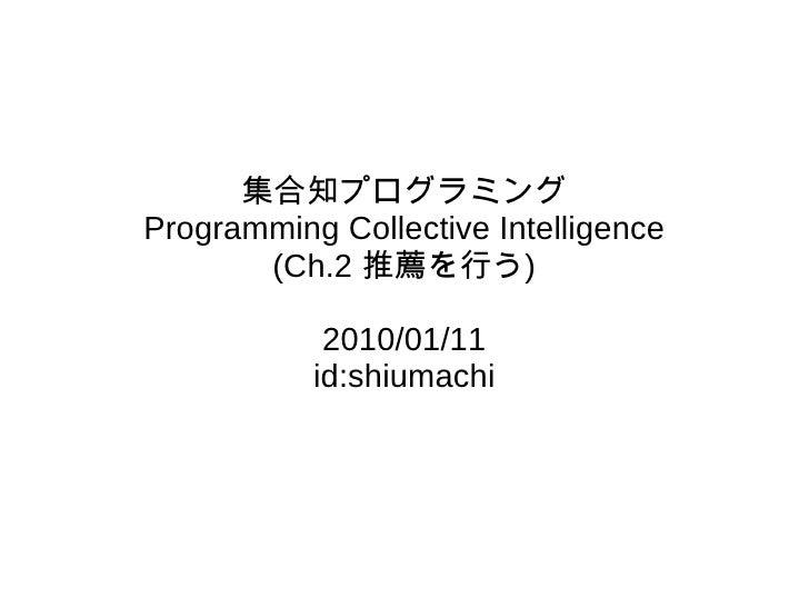 集合知プログラミング Programming Collective Intelligence (Ch.2 推薦を行う) 2010/01/11 id:shiumachi