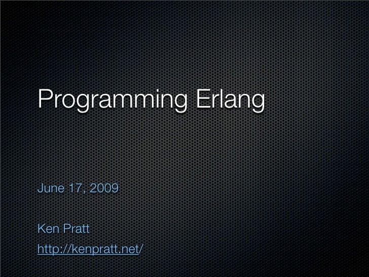 Programming Erlang   June 17, 2009   Ken Pratt http://kenpratt.net/