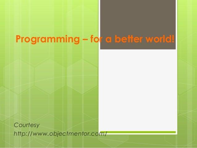 Programming – for a better world! Courtesy http://www.objectmentor.com/