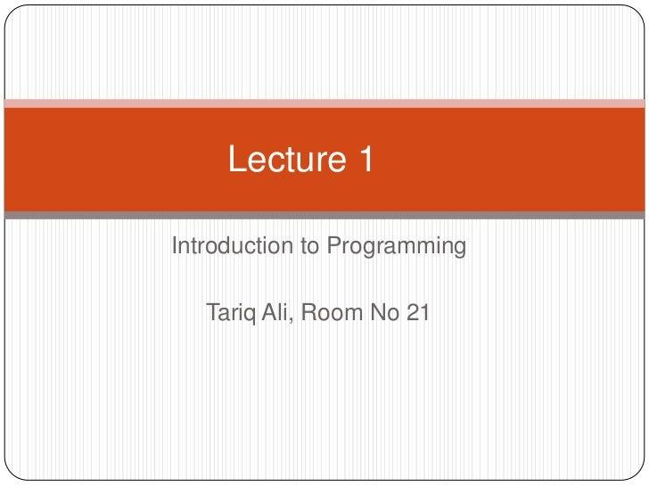 Lecture 1Introduction to Programming   Tariq Ali, Room No 21