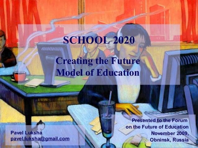 Creating the Future Model of Education Pavel Luksha pavel.luksha@gmail.com SCHOOL 2020 Presented to the Forum on the Futur...
