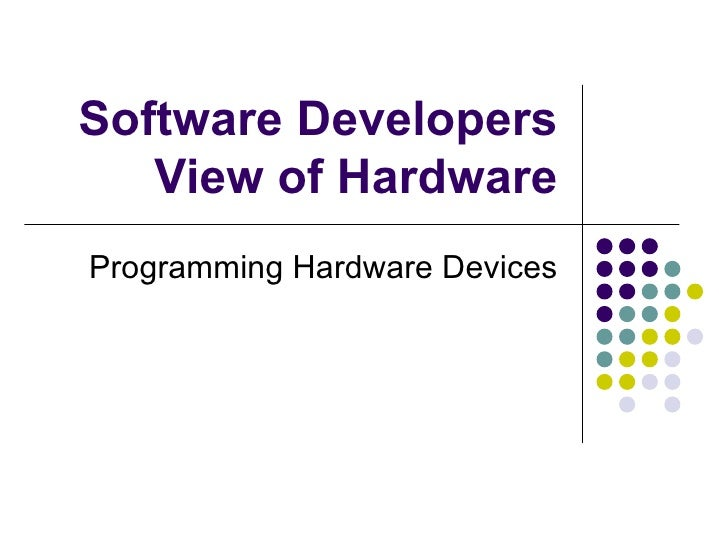 Software Developers View of Hardware Programming Hardware Devices