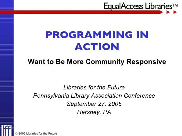 Libraries for the Future Pennsylvania Library Association Conference September 27, 2005 Hershey, PA PROGRAMMING IN ACTION ...