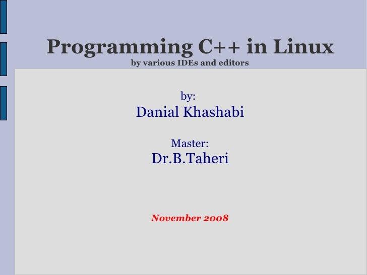Programming C++ in Linux by various IDEs and editors by:   Danial Khashabi Master: Dr.B.Taheri November 2008