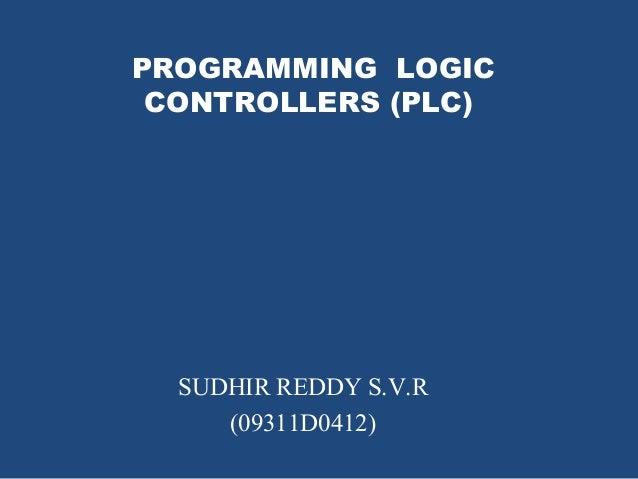 PROGRAMMING LOGIC CONTROLLERS (PLC) SUDHIR REDDY S.V.R (09311D0412)