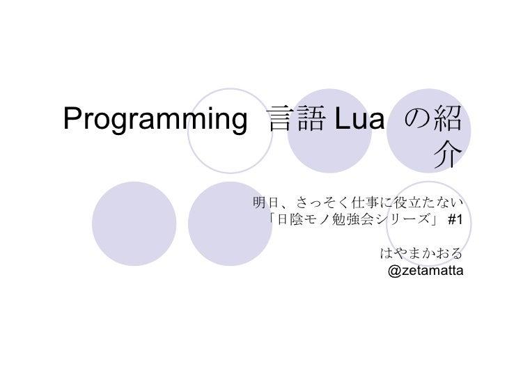 Programming  言語 Lua  の紹介 明日、さっそく仕事に役立たない 「日陰モノ勉強会シリーズ」 #1 はやまかおる @zetamatta