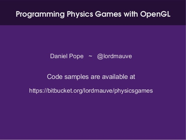 Programming Physics Games with OpenGL Daniel Pope ~ @lordmauve Code samples are available at https://bitbucket.org/lordmau...