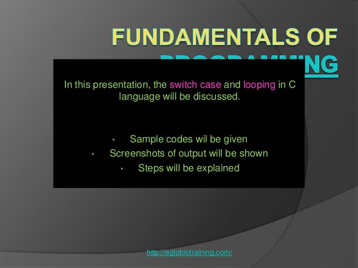 In this presentation, the switch case and looping in C             language will be discussed.           •  Sample codes w...