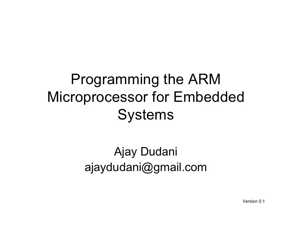 Programming the ARM Microprocessor for Embedded           Systems            Ajay Dudani      ajaydudani@gmail.com        ...