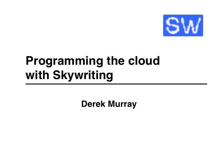 "Programming the cloud with Skywriting""           Derek Murray"""