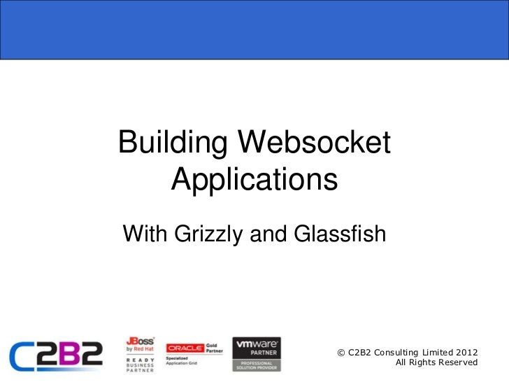 Building Websocket    ApplicationsWith Grizzly and Glassfish                     © C2B2 Consulting Limited 2012           ...