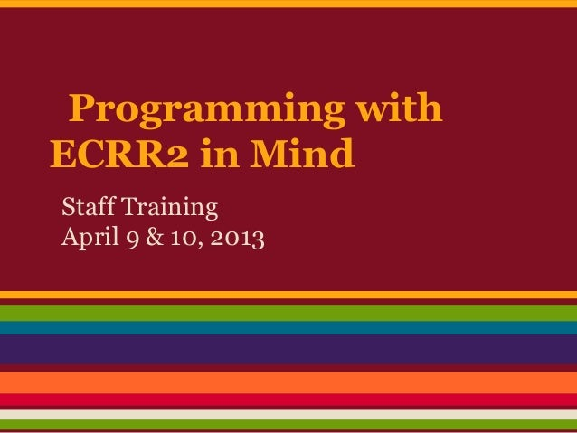 Programming withECRR2 in MindStaff TrainingApril 9 & 10, 2013