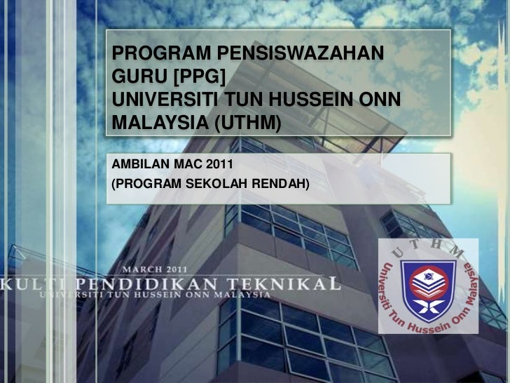 PROGRAM PENSISWAZAHAN GURU [PPG]UNIVERSITI TUN HUSSEIN ONN MALAYSIA (UTHM)<br />AMBILAN MAC 2011<br />(PROGRAM SEKOLAH REN...