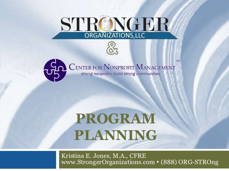 PROGRAM   PLANNINGKristina E. Jones, M.A., CFREwww.StrongerOrganizations.com s (888) ORG-STROng