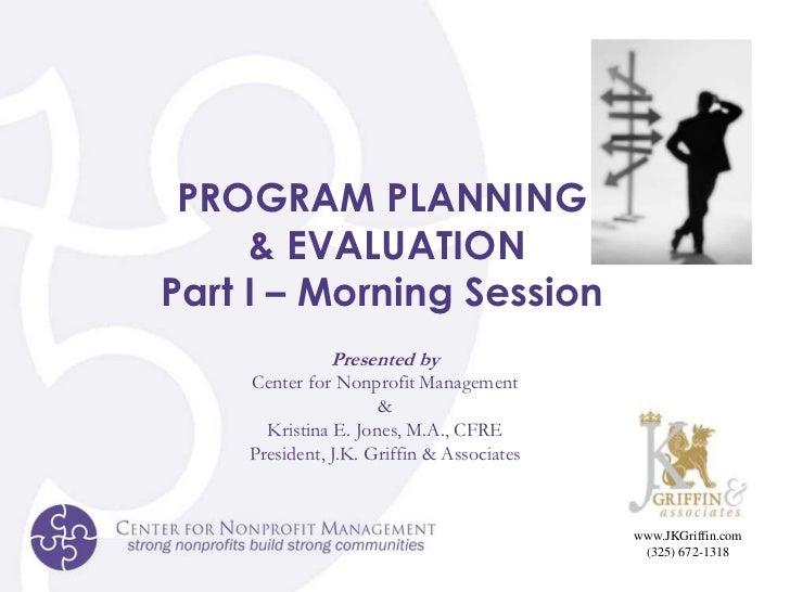 PROGRAM PLANNING<br /> & EVALUATION<br />Part I – Morning Session<br />Presented by<br />Center for Nonprofit Management<b...