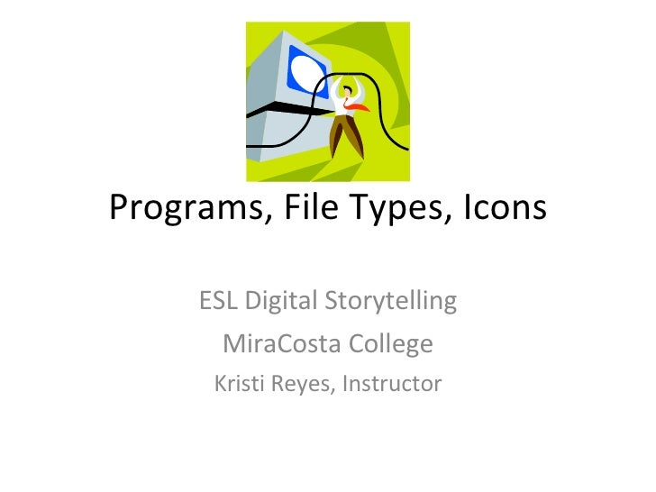 Programs, File Types, Icons ESL Digital Storytelling MiraCosta College Kristi Reyes, Instructor