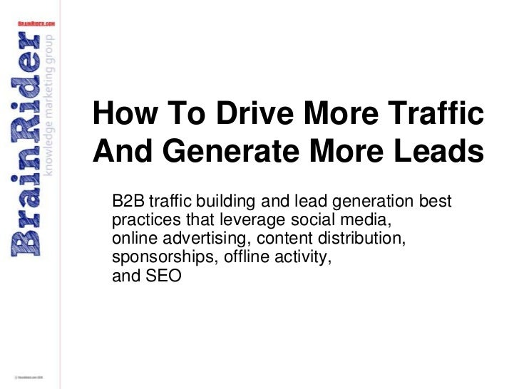 How To Drive More Traffic And Generate More Leads<br />B2B traffic building and lead generation best practices that levera...
