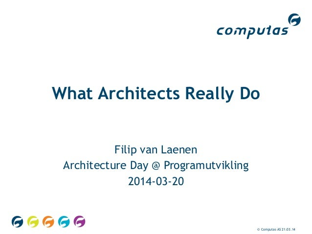 © Computas AS 21.03.14 What Architects Really Do Filip van Laenen Architecture Day @ Programutvikling 2014-03-20