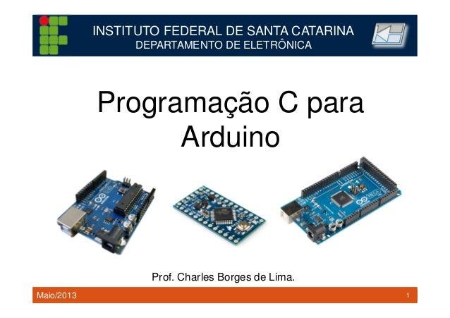 1TM 1 Programação C para Arduino INSTITUTO FEDERAL DE SANTA CATARINA DEPARTAMENTO DE ELETRÔNICA Prof. Charles Borges de Li...